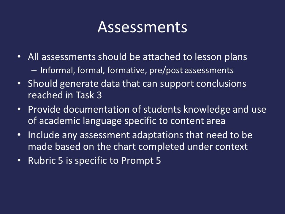 Assessments All assessments should be attached to lesson plans – Informal, formal, formative, pre/post assessments Should generate data that can support conclusions reached in Task 3 Provide documentation of students knowledge and use of academic language specific to content area Include any assessment adaptations that need to be made based on the chart completed under context Rubric 5 is specific to Prompt 5