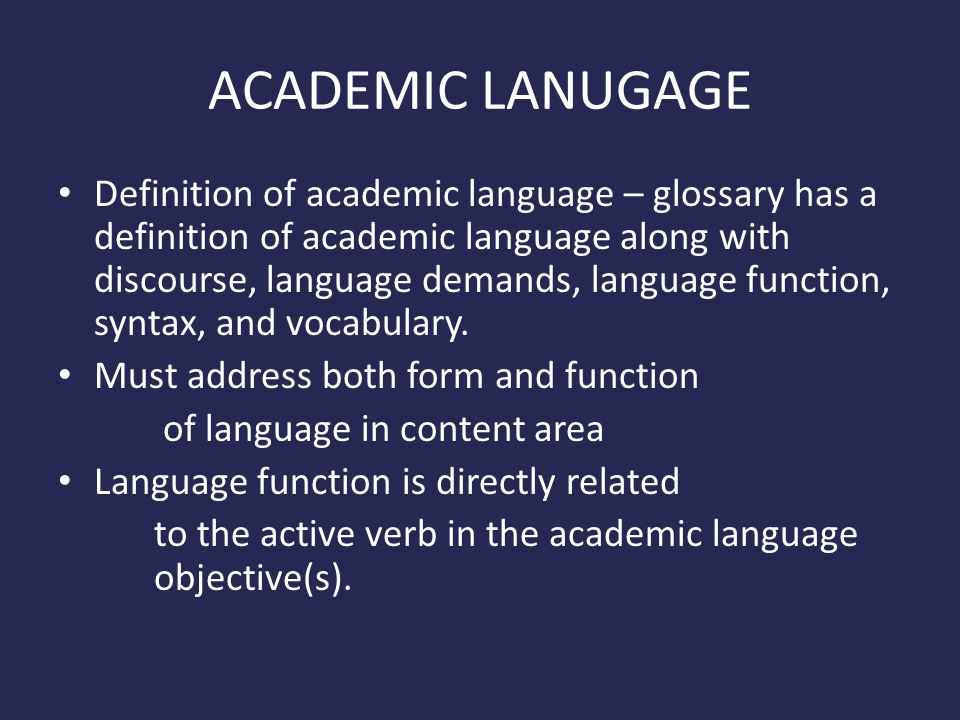 ACADEMIC LANUGAGE Definition of academic language – glossary has a definition of academic language along with discourse, language demands, language function, syntax, and vocabulary.