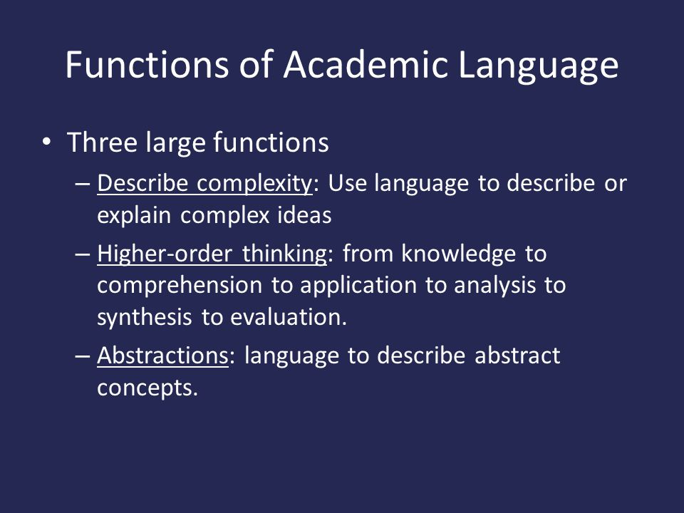 Functions of Academic Language Three large functions – Describe complexity: Use language to describe or explain complex ideas – Higher-order thinking: from knowledge to comprehension to application to analysis to synthesis to evaluation.
