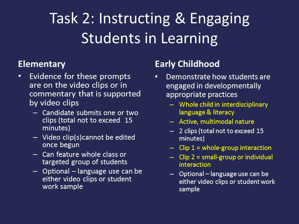 Task 2: Instructing & Engaging Students in Learning Elementary Evidence for these prompts are on the video clips or in commentary that is supported by video clips – Candidate submits one or two clips (total not to exceed 15 minutes) – Video clip(s)cannot be edited once begun – Can feature whole class or targeted group of students – Optional – language use can be either video clips or student work sample Early Childhood Demonstrate how students are engaged in developmentally appropriate practices – Whole child in interdisciplinary language & literacy – Active, multimodal nature – 2 clips (total not to exceed 15 minutes) – Clip 1 = whole-group interaction – Clip 2 = small-group or individual interaction – Optional – language use can be either video clips or student work sample