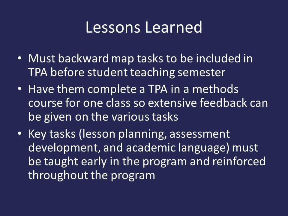 Lessons Learned Must backward map tasks to be included in TPA before student teaching semester Have them complete a TPA in a methods course for one class so extensive feedback can be given on the various tasks Key tasks (lesson planning, assessment development, and academic language) must be taught early in the program and reinforced throughout the program