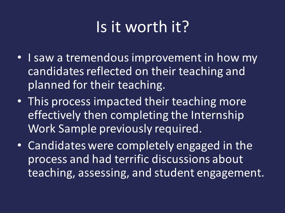 Is it worth it? I saw a tremendous improvement in how my candidates reflected on their teaching and planned for their teaching. This process impacted