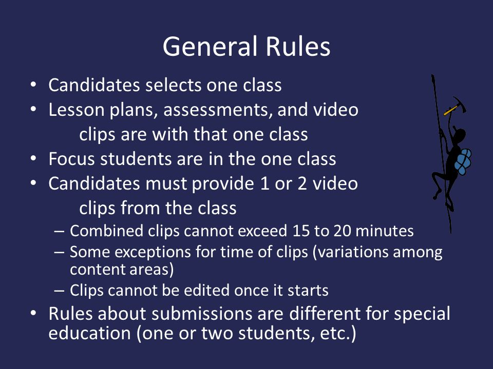 General Rules Candidates selects one class Lesson plans, assessments, and video clips are with that one class Focus students are in the one class Candidates must provide 1 or 2 video clips from the class – Combined clips cannot exceed 15 to 20 minutes – Some exceptions for time of clips (variations among content areas) – Clips cannot be edited once it starts Rules about submissions are different for special education (one or two students, etc.)