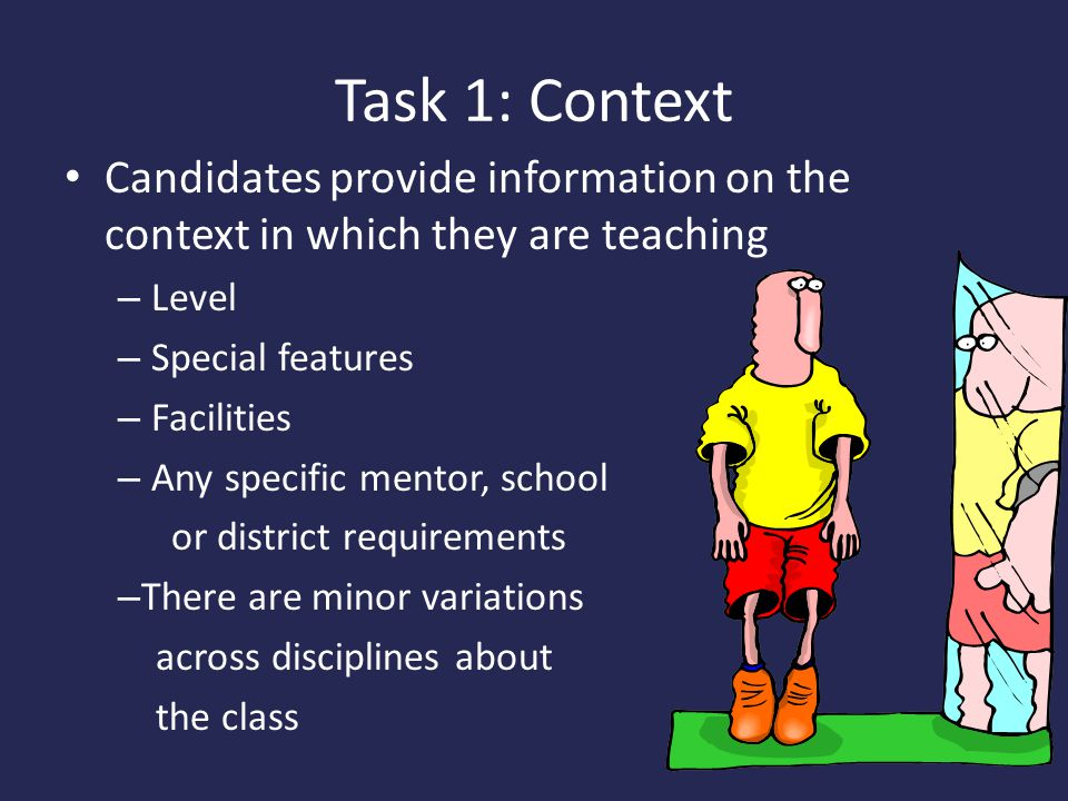Task 1: Context Candidates provide information on the context in which they are teaching – Level – Special features – Facilities – Any specific mentor, school or district requirements – There are minor variations across disciplines about the class