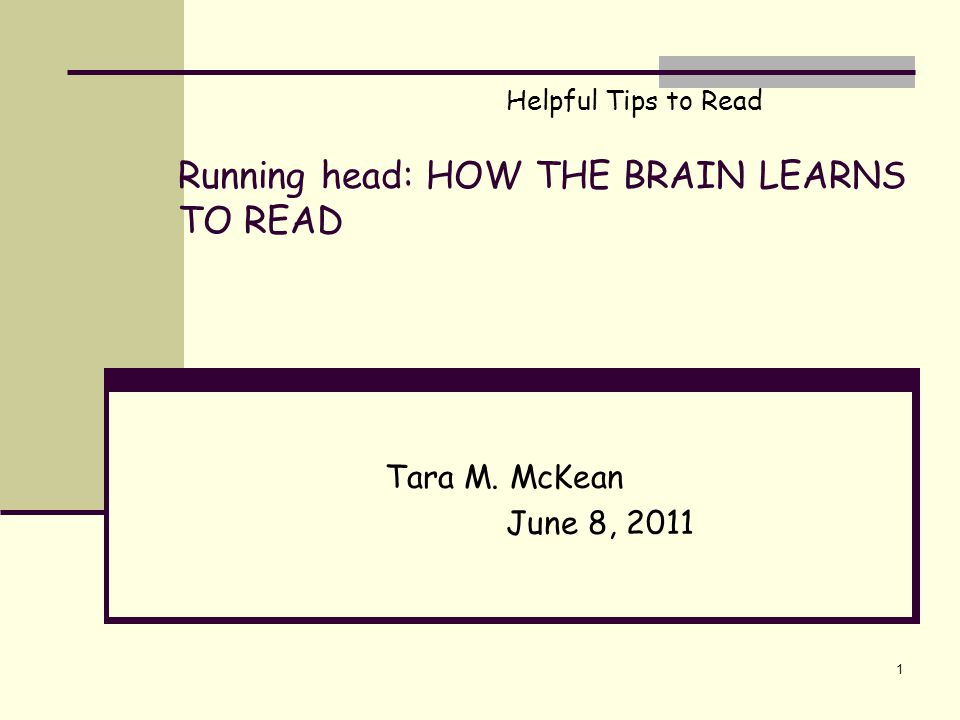Running head: HOW THE BRAIN LEARNS TO READ Tara M. McKean June 8, 2011 1 Helpful Tips to Read