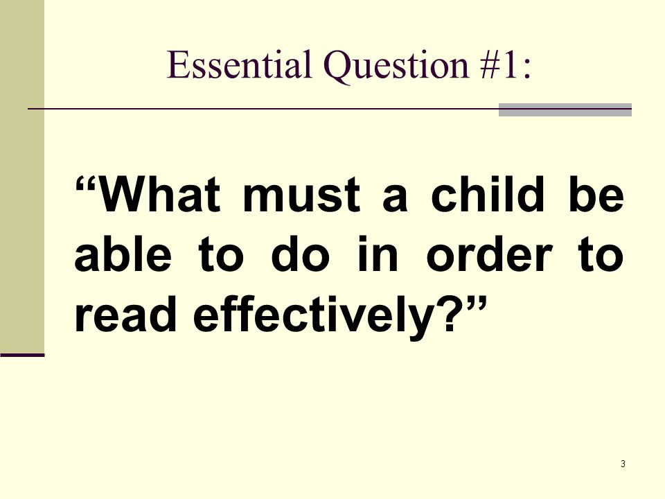 Essential Question #1: What must a child be able to do in order to read effectively? 3