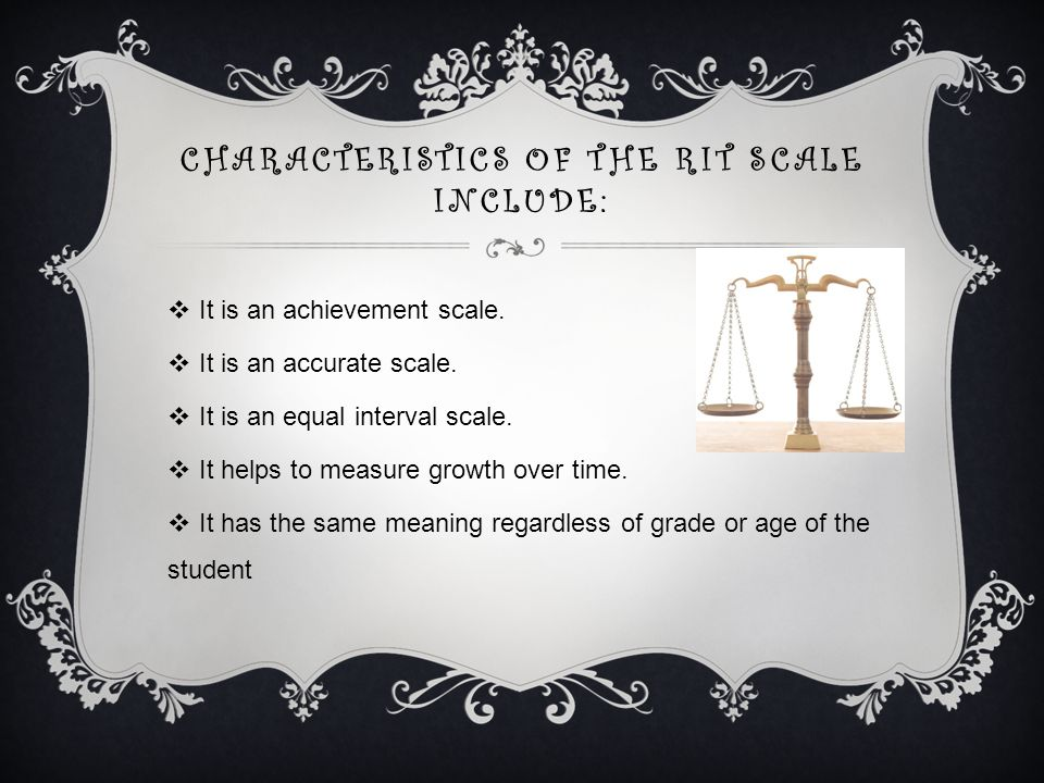 CHARACTERISTICS OF THE RIT SCALE INCLUDE:  It is an achievement scale.