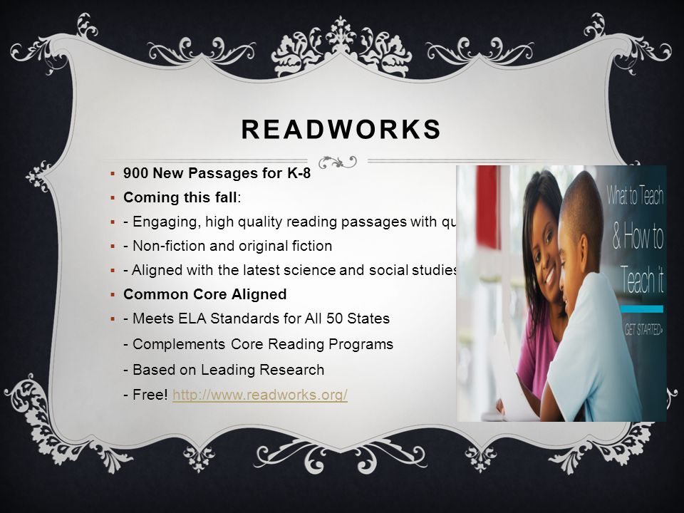 READWORKS  900 New Passages for K-8  Coming this fall:  - Engaging, high quality reading passages with question sets  - Non-fiction and original fiction  - Aligned with the latest science and social studies standards  Common Core Aligned  - Meets ELA Standards for All 50 States - Complements Core Reading Programs - Based on Leading Research - Free.