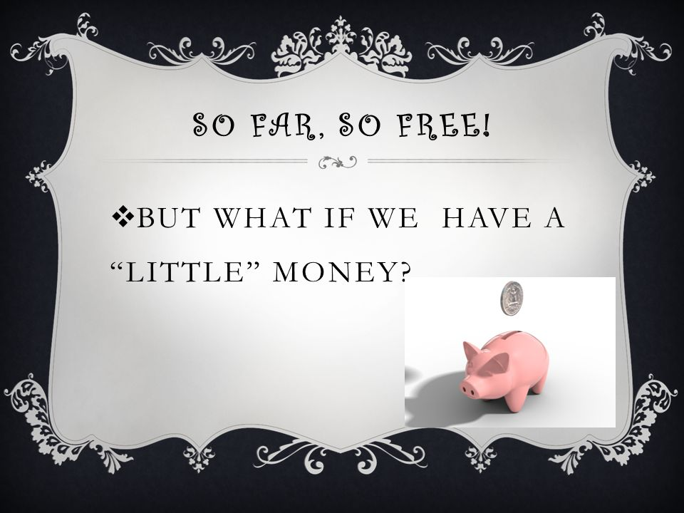 SO FAR, SO FREE!  BUT WHAT IF WE HAVE A LITTLE MONEY