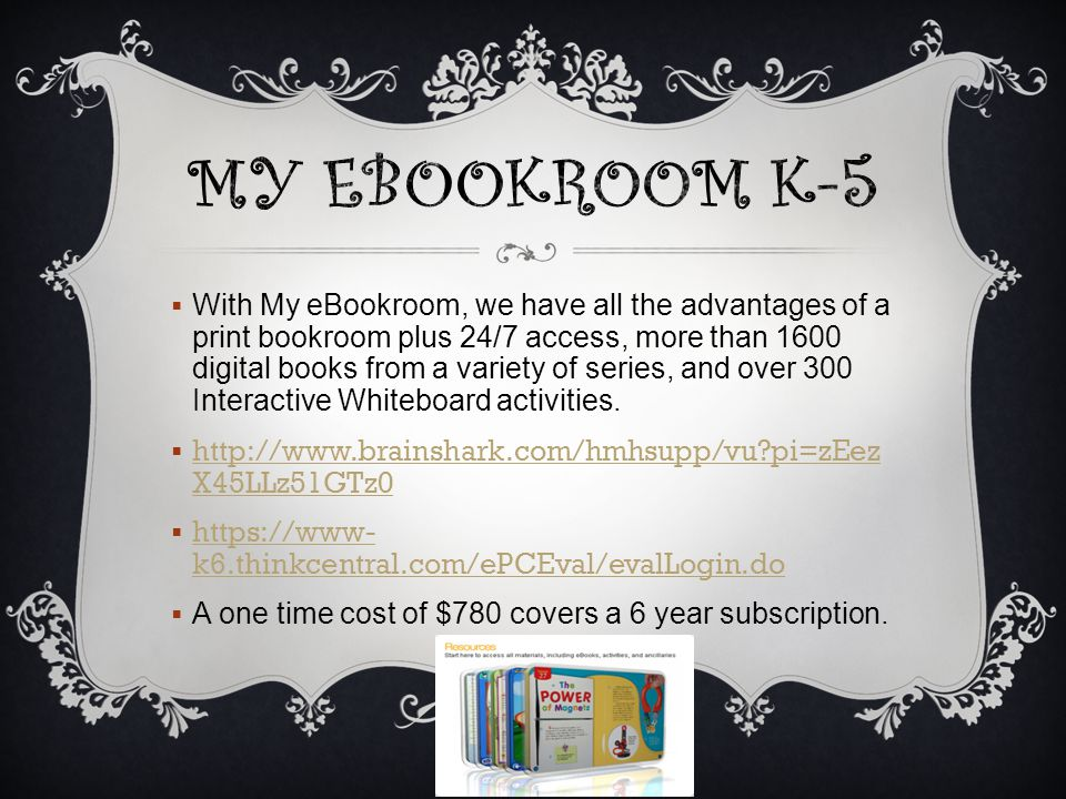  With My eBookroom, we have all the advantages of a print bookroom plus 24/7 access, more than 1600 digital books from a variety of series, and over 300 Interactive Whiteboard activities.