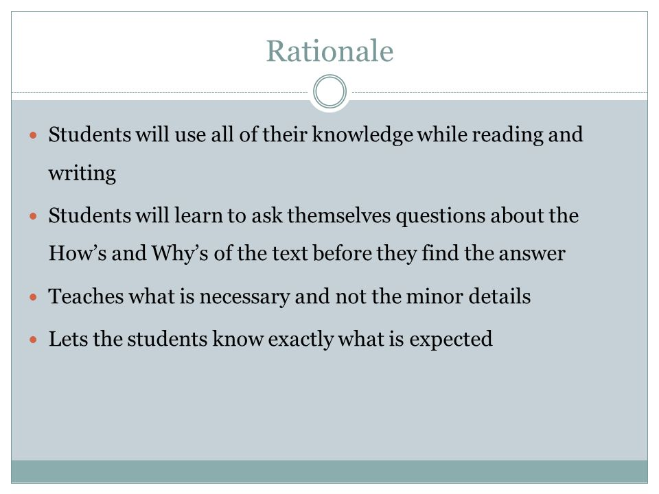 Rationale Students will use all of their knowledge while reading and writing Students will learn to ask themselves questions about the How's and Why's