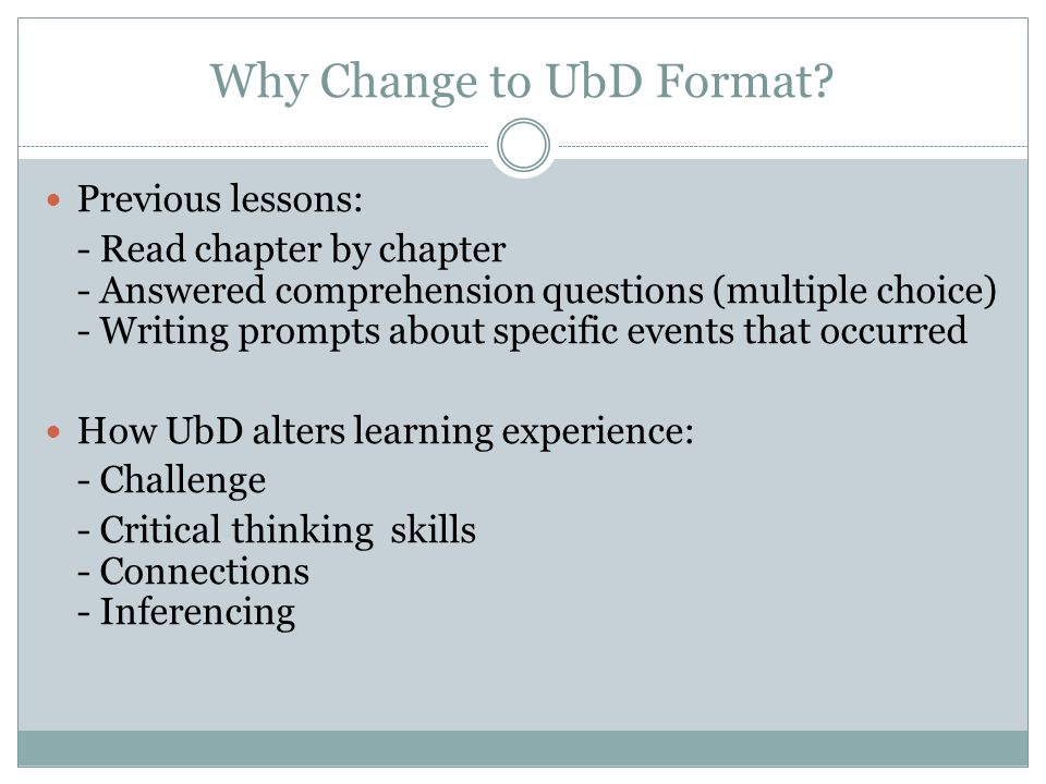 Why Change to UbD Format? Previous lessons: - Read chapter by chapter - Answered comprehension questions (multiple choice) - Writing prompts about spe