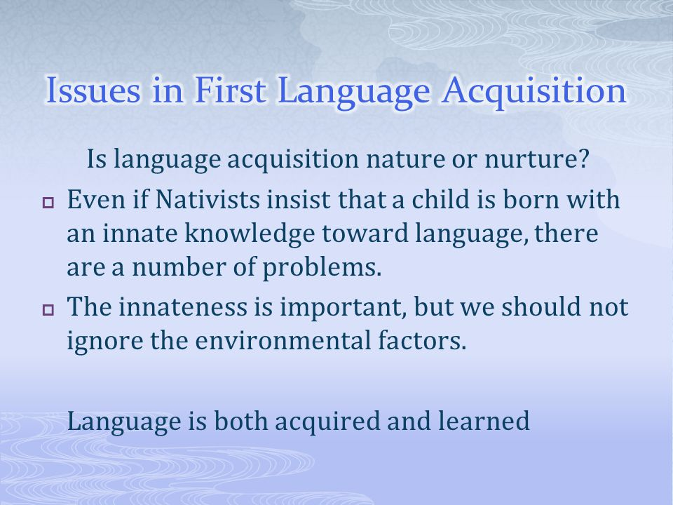 Is language acquisition nature or nurture?  Even if Nativists insist that a child is born with an innate knowledge toward language, there are a numbe