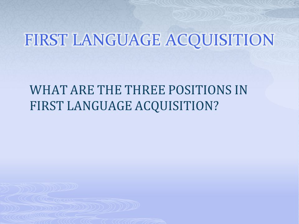 WHAT ARE THE THREE POSITIONS IN FIRST LANGUAGE ACQUISITION?