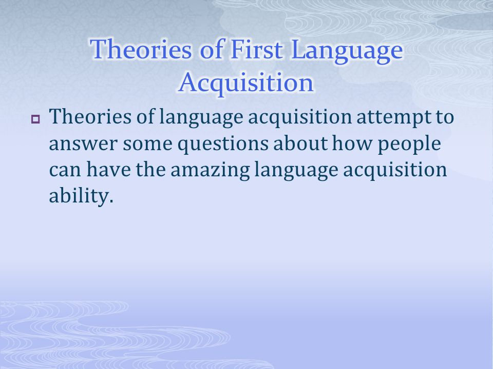  Theories of language acquisition attempt to answer some questions about how people can have the amazing language acquisition ability.