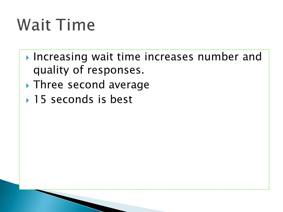 Increasing wait time increases number and quality of responses.  Three second average  15 seconds is best