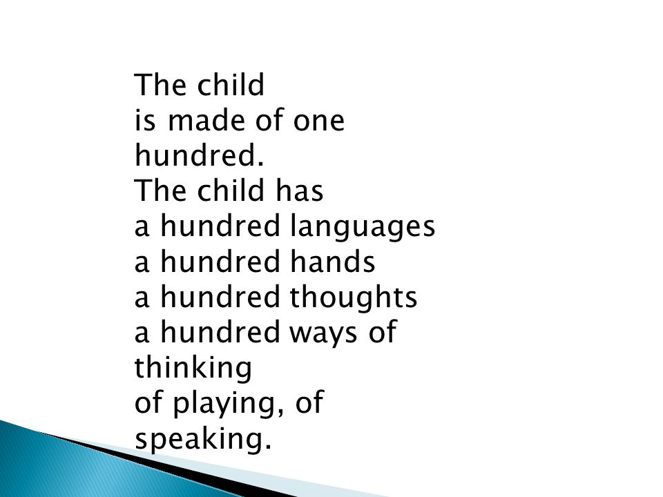 The child is made of one hundred. The child has a hundred languages a hundred hands a hundred thoughts a hundred ways of thinking of playing, of speak