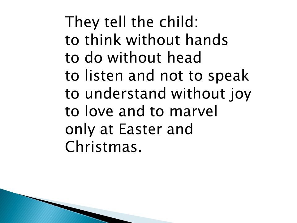 They tell the child: to think without hands to do without head to listen and not to speak to understand without joy to love and to marvel only at East