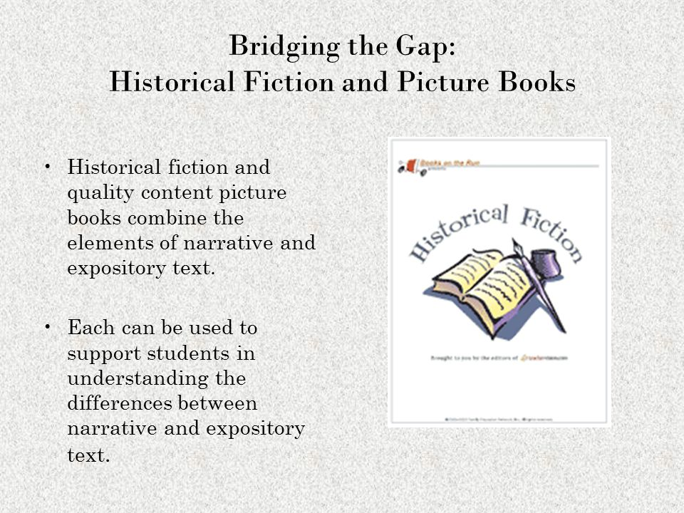 Bridging the Gap: Historical Fiction and Picture Books Historical fiction and quality content picture books combine the elements of narrative and expository text.