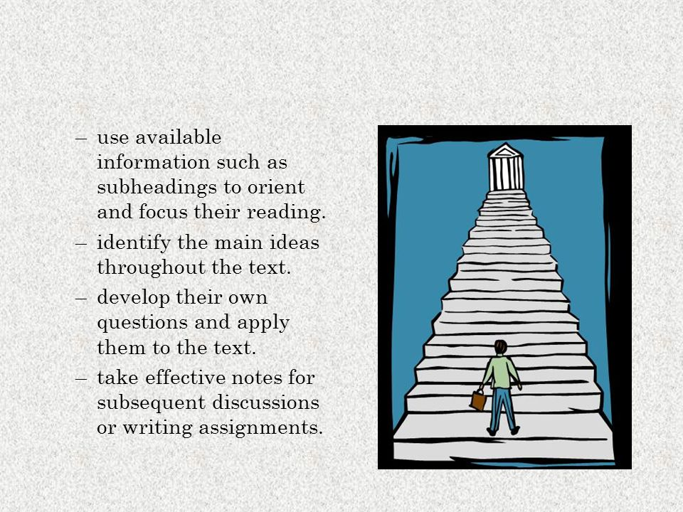 –use available information such as subheadings to orient and focus their reading. –identify the main ideas throughout the text. –develop their own que