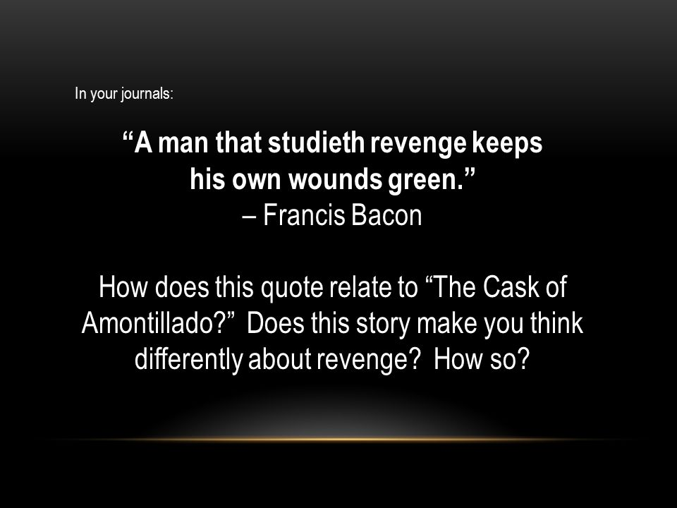 In your journals: A man that studieth revenge keeps his own wounds green. – Francis Bacon How does this quote relate to The Cask of Amontillado? Does this story make you think differently about revenge.