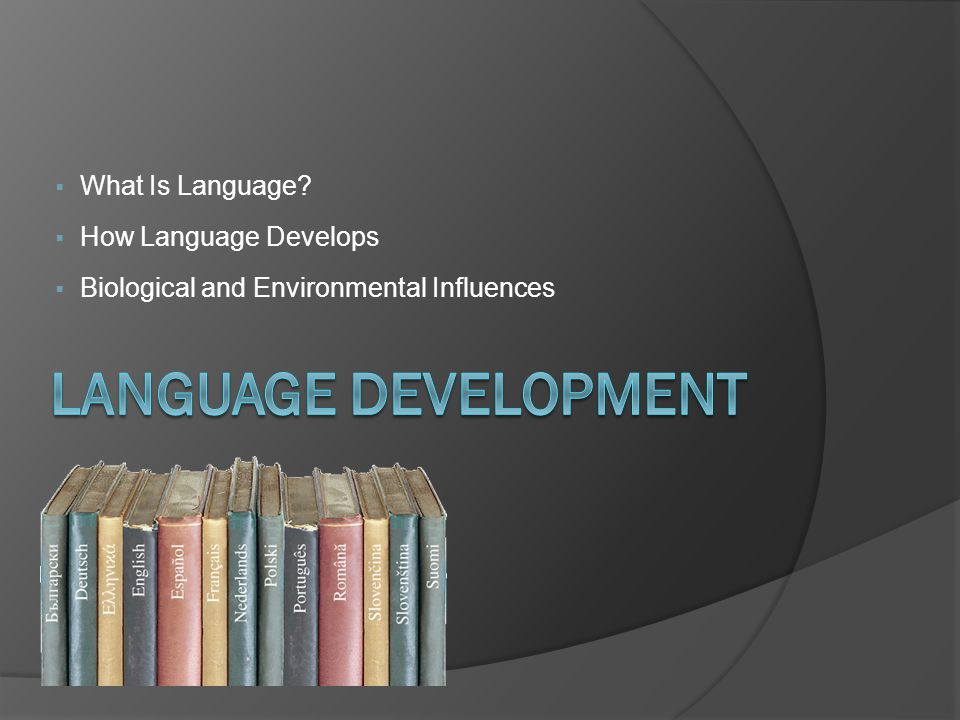  What Is Language?  How Language Develops  Biological and Environmental Influences