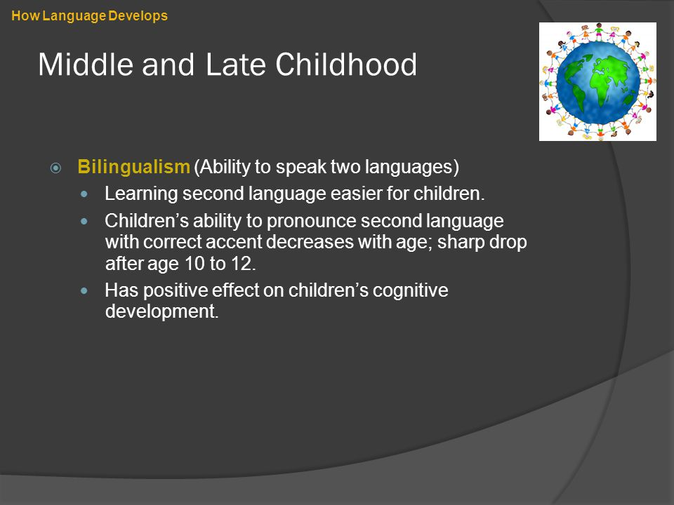 Middle and Late Childhood  Bilingualism (Ability to speak two languages) Learning second language easier for children. Children's ability to pronounc