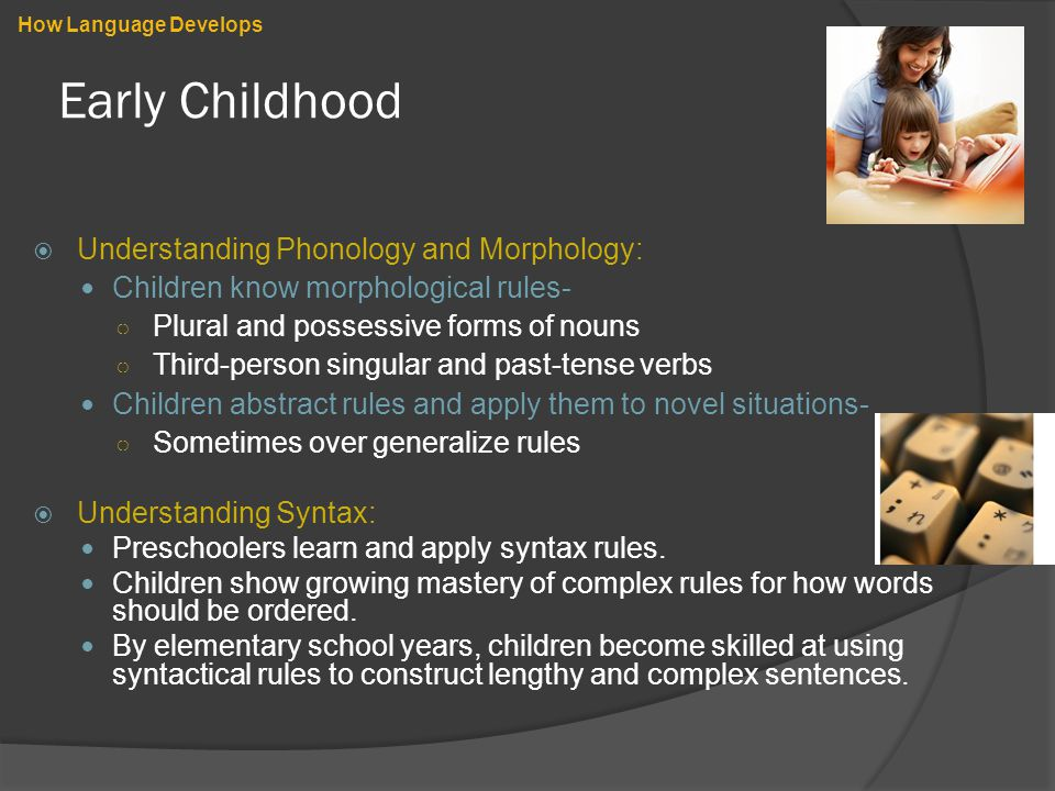 Early Childhood  Understanding Phonology and Morphology: Children know morphological rules- ○ Plural and possessive forms of nouns ○ Third-person singular and past-tense verbs Children abstract rules and apply them to novel situations- ○ Sometimes over generalize rules  Understanding Syntax: Preschoolers learn and apply syntax rules.