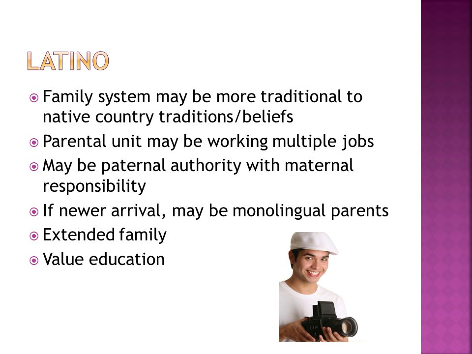  Family system may be more traditional to native country traditions/beliefs  Parental unit may be working multiple jobs  May be paternal authority