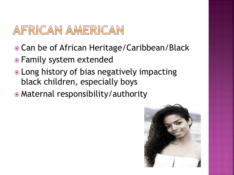  Can be of African Heritage/Caribbean/Black  Family system extended  Long history of bias negatively impacting black children, especially boys  Ma