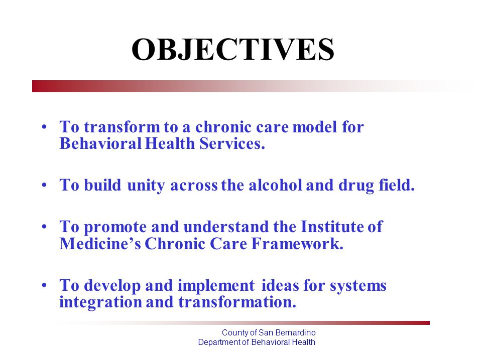 County of San Bernardino Department of Behavioral Health OBJECTIVES To transform to a chronic care model for Behavioral Health Services. To build unit