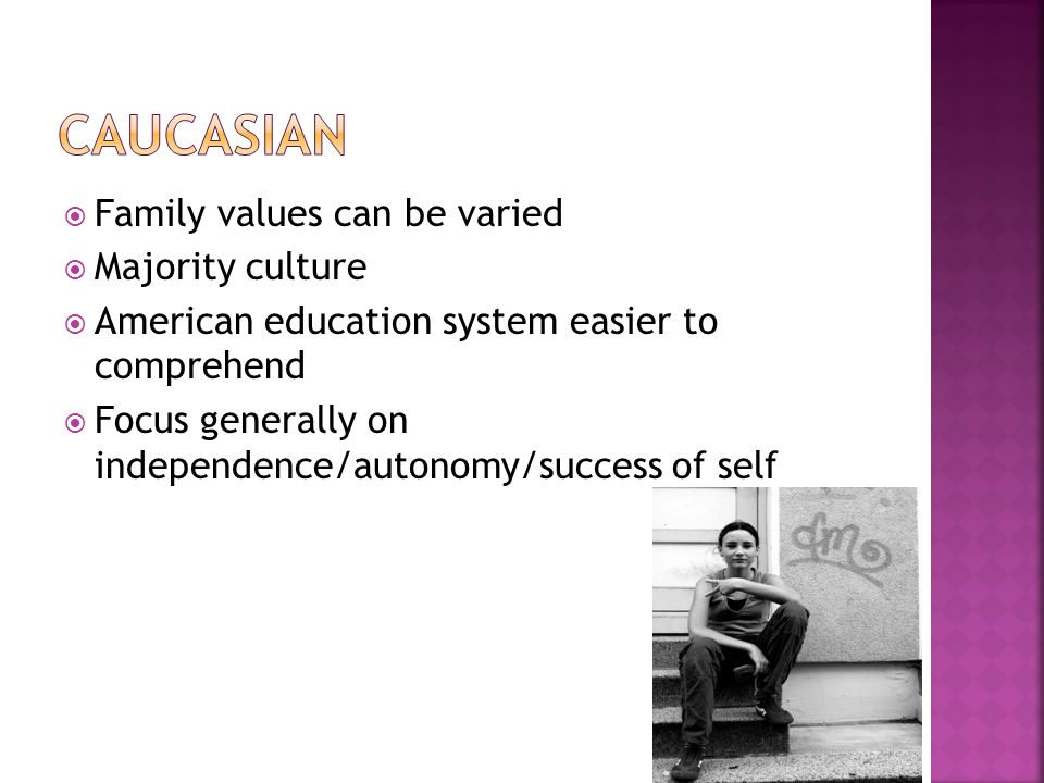  Family values can be varied  Majority culture  American education system easier to comprehend  Focus generally on independence/autonomy/success o