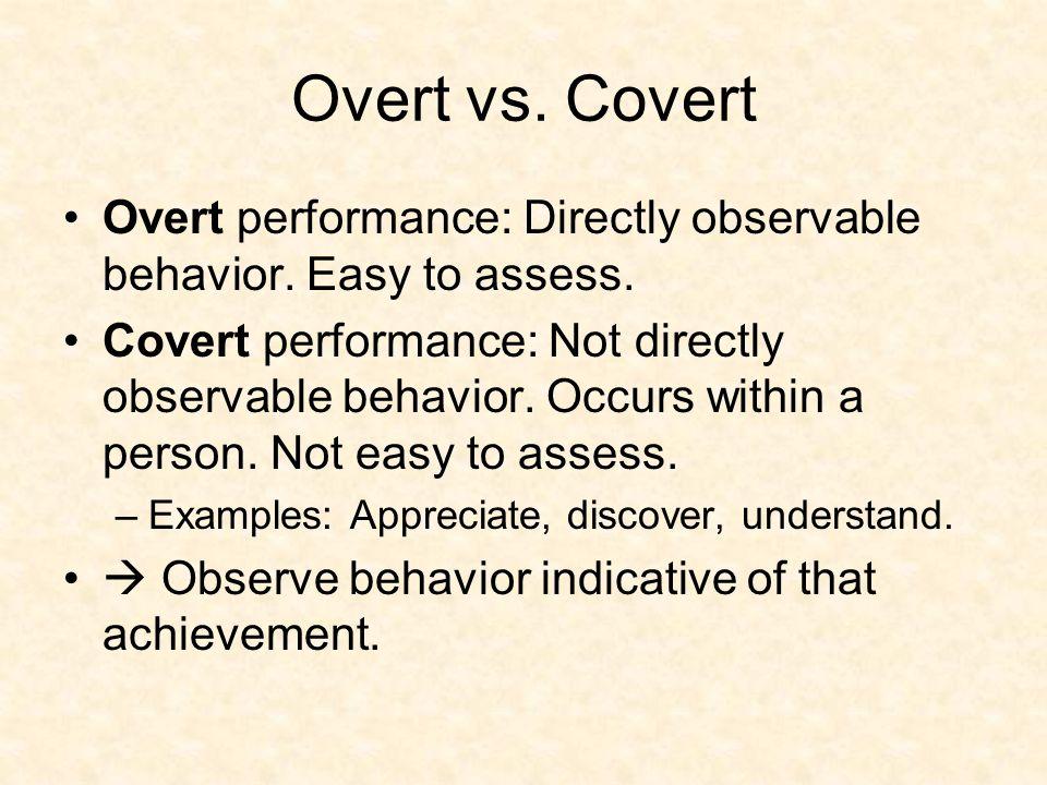 Overt vs. Covert Overt performance: Directly observable behavior. Easy to assess. Covert performance: Not directly observable behavior. Occurs within