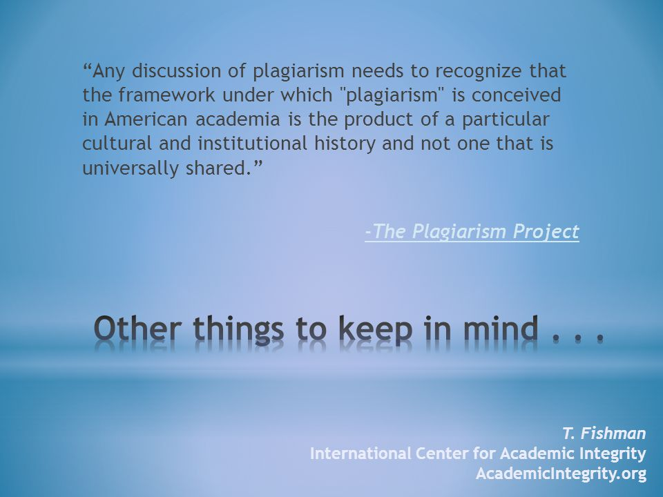 Any discussion of plagiarism needs to recognize that the framework under which plagiarism is conceived in American academia is the product of a particular cultural and institutional history and not one that is universally shared. -The Plagiarism Project T.