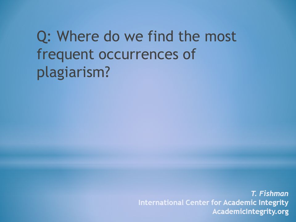 Q: Where do we find the most frequent occurrences of plagiarism.