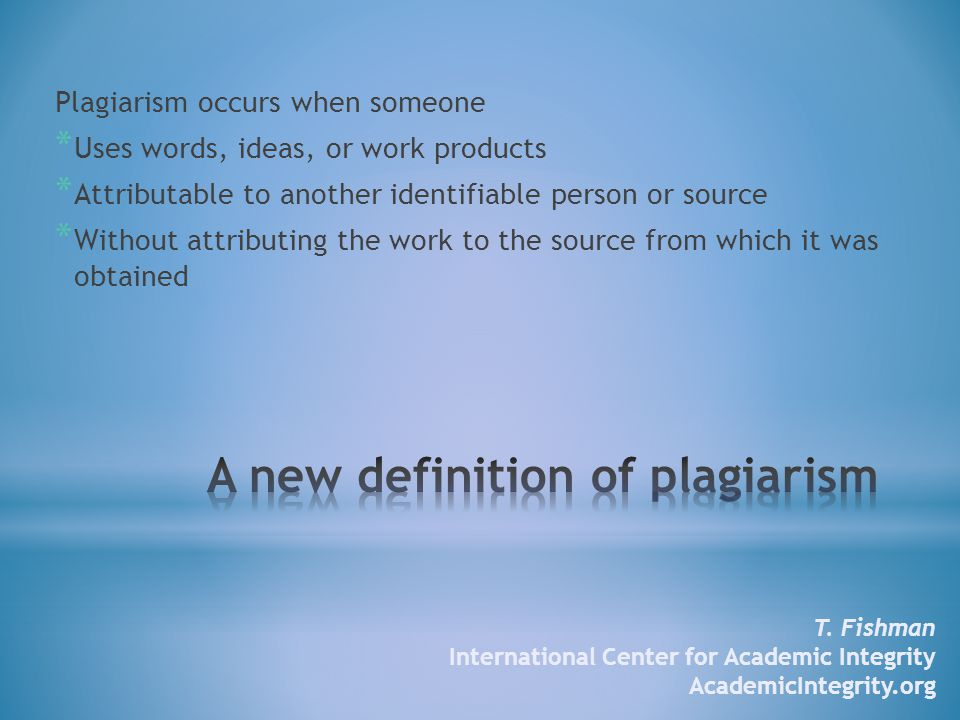 Plagiarism occurs when someone * Uses words, ideas, or work products * Attributable to another identifiable person or source * Without attributing the work to the source from which it was obtained T.