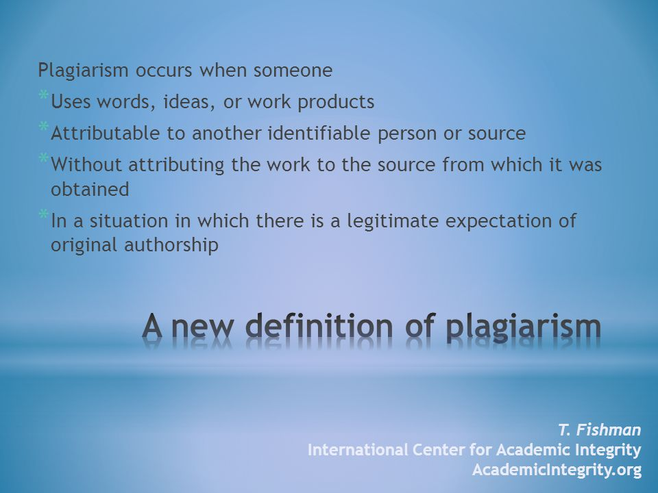 Plagiarism occurs when someone * Uses words, ideas, or work products * Attributable to another identifiable person or source * Without attributing the work to the source from which it was obtained * In a situation in which there is a legitimate expectation of original authorship T.