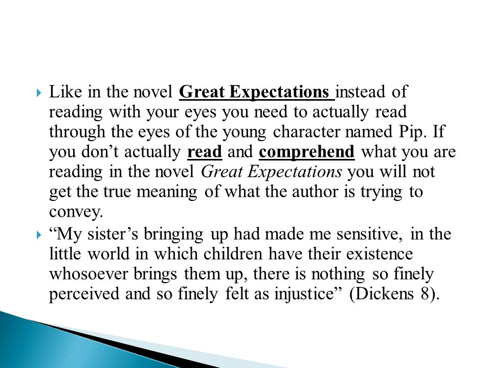  Like in the novel Great Expectations instead of reading with your eyes you need to actually read through the eyes of the young character named Pip.