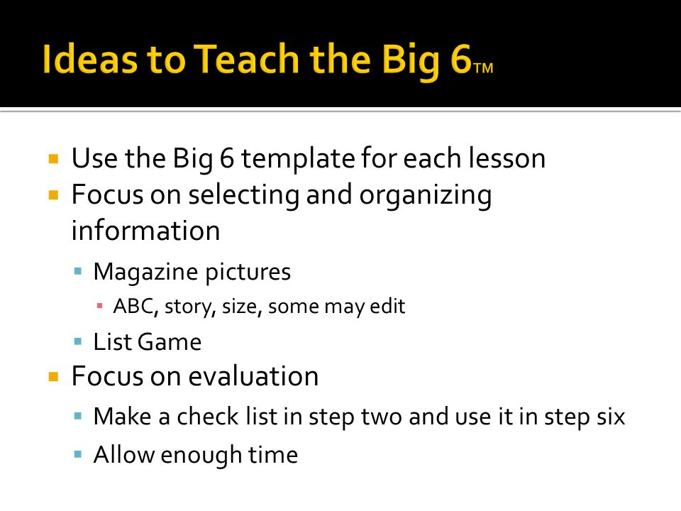  Use the Big 6 template for each lesson  Focus on selecting and organizing information  Magazine pictures ▪ ABC, story, size, some may edit  List Game  Focus on evaluation  Make a check list in step two and use it in step six  Allow enough time