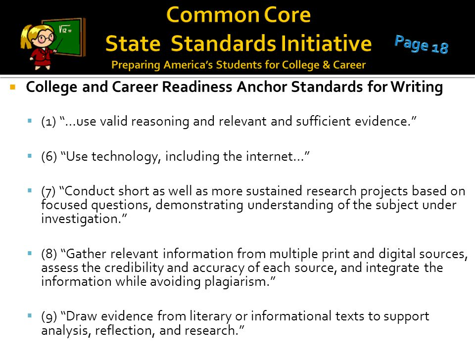  College and Career Readiness Anchor Standards for Writing  (1) …use valid reasoning and relevant and sufficient evidence.  (6) Use technology, including the internet…  (7) Conduct short as well as more sustained research projects based on focused questions, demonstrating understanding of the subject under investigation.  (8) Gather relevant information from multiple print and digital sources, assess the credibility and accuracy of each source, and integrate the information while avoiding plagiarism.  (9) Draw evidence from literary or informational texts to support analysis, reflection, and research.