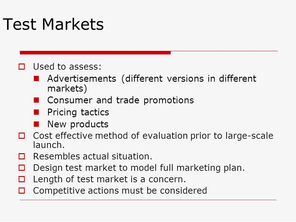 Test Markets  Used to assess: Advertisements (different versions in different markets) Consumer and trade promotions Pricing tactics New products  Cost effective method of evaluation prior to large-scale launch.