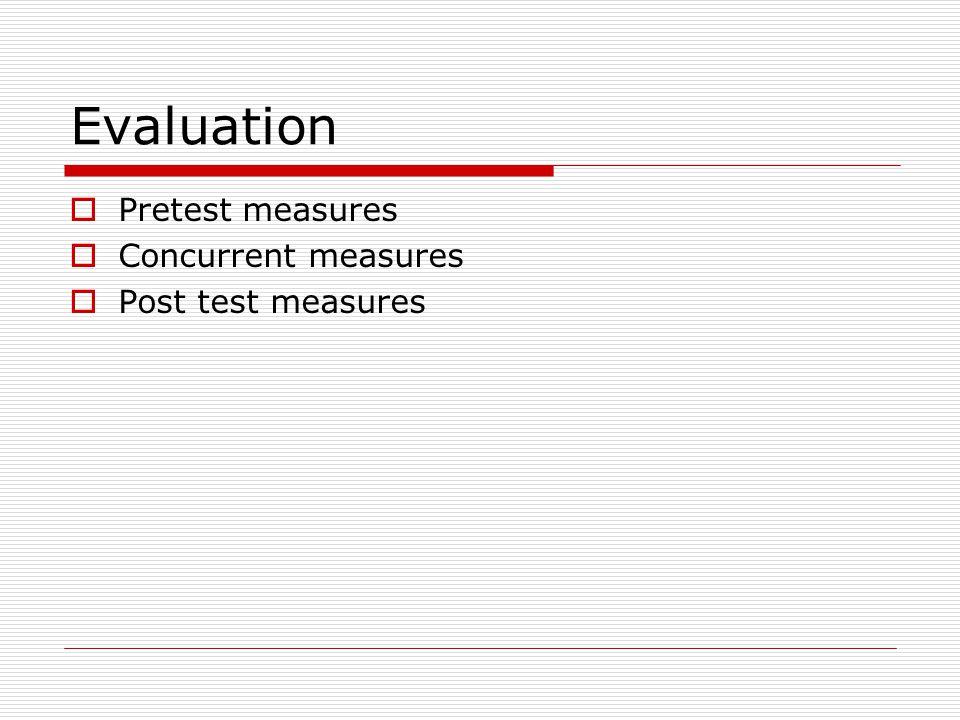 Evaluation  Pretest measures  Concurrent measures  Post test measures