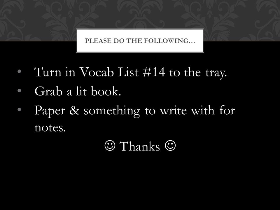 Turn in Vocab List #14 to the tray. Grab a lit book. Paper & something to write with for notes. Thanks PLEASE DO THE FOLLOWING…
