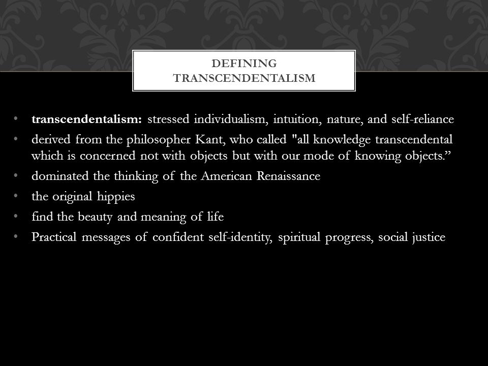 transcendentalism: stressed individualism, intuition, nature, and self-reliance derived from the philosopher Kant, who called