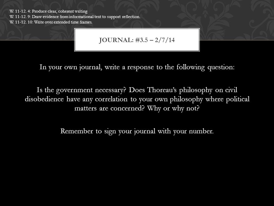 In your own journal, write a response to the following question: Is the government necessary? Does Thoreau's philosophy on civil disobedience have any
