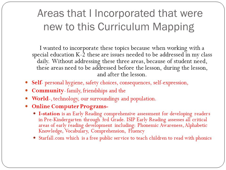 Areas that I Incorporated that were new to this Curriculum Mapping I wanted to incorporate these topics because when working with a special education K-2 these are issues needed to be addressed in my class daily.