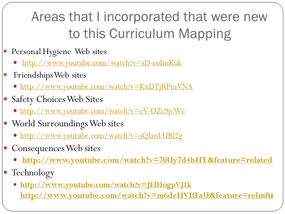 Areas that I incorporated that were new to this Curriculum Mapping Personal Hygiene Web sites http://www.youtube.com/watch?v=sD-eoInsKuk Friendships Web sites http://www.youtube.com/watch?v=KxDTjRPmVNA Safety Choices Web Sites http://www.youtube.com/watch?v=eV-OZc9jcWc World Surroundings Web sites http://www.youtube.com/watch?v=sQIzoLURl2g Consequences Web sites http://www.youtube.com/watch?v=70Uy7d4bHY&feature=related Technology http://www.youtube.com/watch?v=JEIHogpVJ1k http://www.youtube.com/watch?v=m6deHVIfFaU&feature=relmf u http://www.youtube.com/watch?v=JEIHogpVJ1k http://www.youtube.com/watch?v=m6deHVIfFaU&feature=relmf u