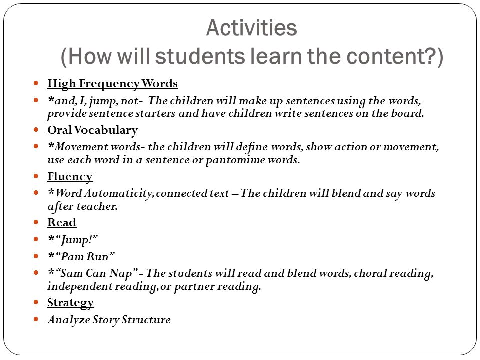 Activities (How will students learn the content?) High Frequency Words *and, I, jump, not- The children will make up sentences using the words, provide sentence starters and have children write sentences on the board.