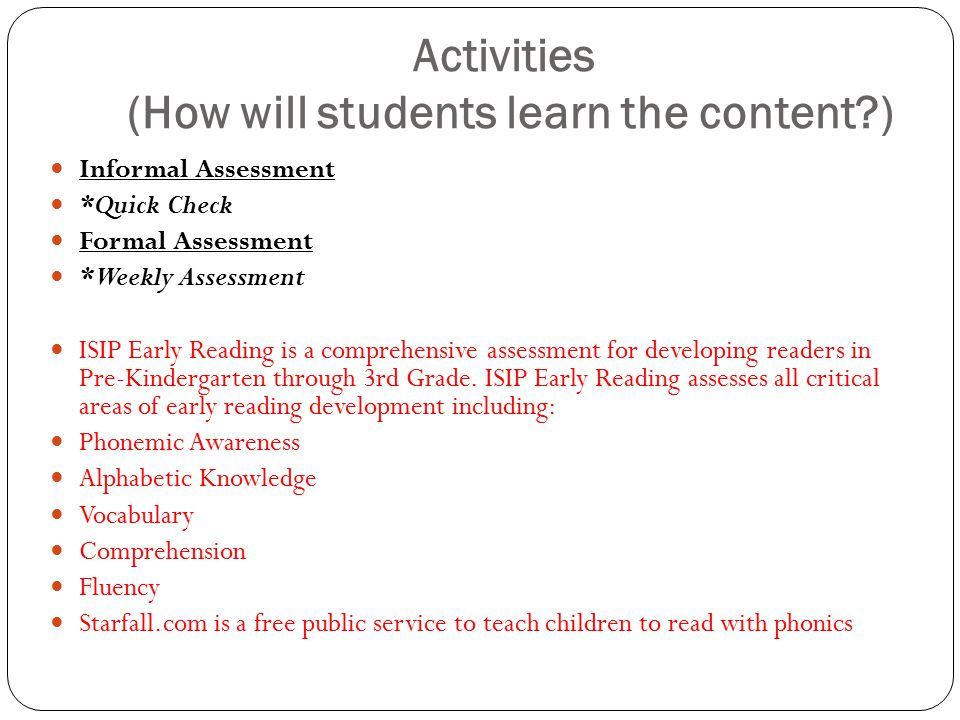 Activities (How will students learn the content?) Informal Assessment *Quick Check Formal Assessment *Weekly Assessment ISIP Early Reading is a comprehensive assessment for developing readers in Pre-Kindergarten through 3rd Grade.