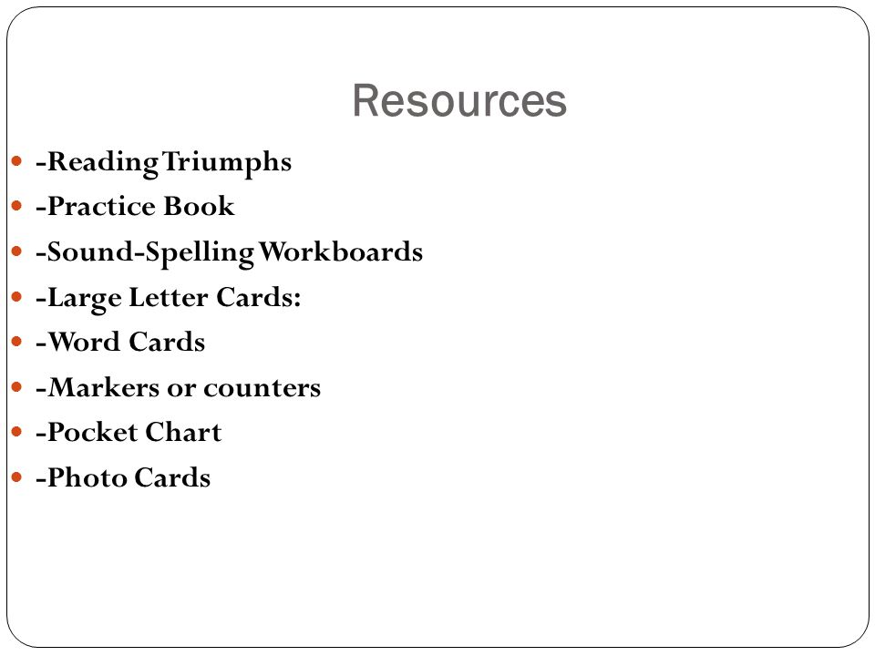 Resources -Reading Triumphs -Practice Book -Sound-Spelling Workboards -Large Letter Cards: -Word Cards -Markers or counters -Pocket Chart -Photo Cards
